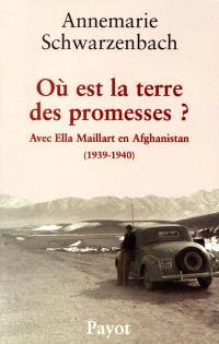 Où est la terre des promesses ? : avec Ella Maillart en Afghanistan, 1939-1940