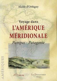 Voyage dans l'Amérique méridionale. Volume 2, Pampas-Patagonie