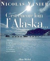 C'est encore loin l'Alaska ? : 7.000 kilomètres à travers les Rocheuses et l'Alaska à cheval, en traîneau et en radeau