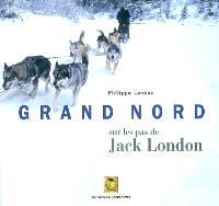 Grand Nord : sur les pas de Jack London : extraits d'oeuvres de Jack London