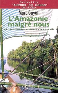 L'Amazonie malgré nous : le Rio Negro et l'Amazone, en pirogue, à la rame et à la voile : récit