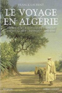 Le voyage en Algérie : anthologie de voyageurs français dans l'Algérie coloniale, 1830-1930