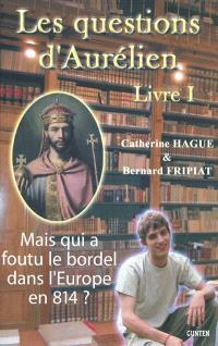 Les questions d'Aurélien. Volume 1, Mais qui a foutu le bordel dans l'Europe en 814 ?
