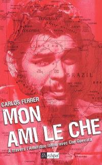 Mon ami le Che : à travers l'Amérique latine avec Che Guevara