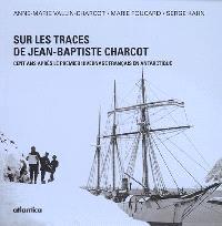 Sur les traces de Jean-Baptiste Charcot : cent ans après le premier hivernage français en Antarctique