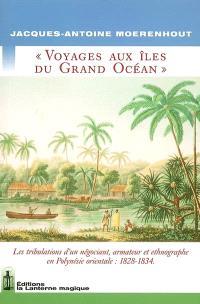 Voyages aux îles du grand océan : géographie : les tribulations d'un négociant, armateur et ethnographe en Polynésie orientale, 1828-1834