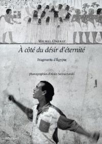 A coté du désir d'éternité : fragments d'Egypte