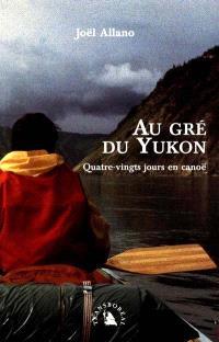 Au gré du Yukon : quatre-vingts jours en canoë