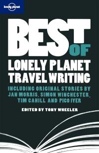 Best of Lonely Planet travel writing : including original stories by Jan Morris, Tim Cahill, Simon Winchester and Dave Eggers