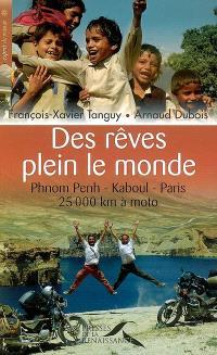 Des rêves plein le monde : Phnom Penh-Kaboul-Paris : 25.000 km à moto