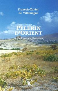 Pèlerin d'Orient : à pied jusqu'à Jérusalem