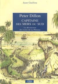 Peter Dillon, capitaine des mers du Sud : le découvreur des restes de l'expédition La Pérouse