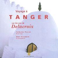 Voyage à Tanger sur les pas de Delacroix : extraits de Souvenirs d'un voyage dans le Maroc d'Eugène Delacroix