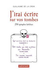 J'irai écrire sur vos tombes : 250 épitaphes insolites