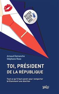 Toi, président de la République : tout ce qu'il faut savoir pour remporter brillamment une élection