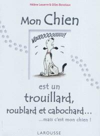 Mon chien est un trouillard, roublard et cabochard... : mais c'est mon chien !