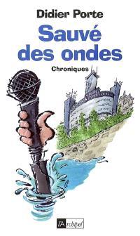 Sauvé des ondes ! : chroniques