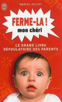 Ferme-la mon chéri ! : le grand livre défoulatoire des parents