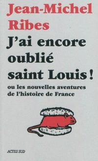 J'ai encore oublié saint Louis ! ou Les nouvelles aventures de l'histoire de France
