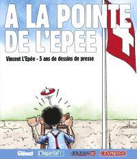 A la pointe de L'Épée : Vincent L'Épée, 5 ans de dessins de presse