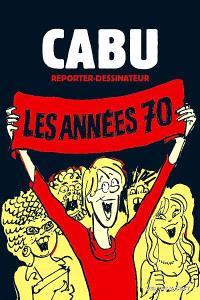 Cabu reporter dessinateur. Volume 1, Les années 70