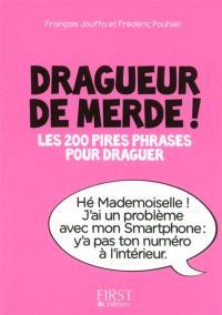 Dragueur de merde ! : les 200 pires phrases pour draguer