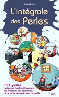 L'intégrale des perles : 1.300 perles de l'école, des fonctionnaires, des médecins, des assurances, des sportifs, des politiques, de la télé...