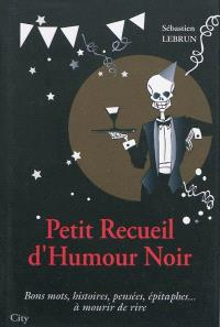 Petit recueil d'humour noir : bons mots, histoires, pensées, épitaphes... à mourir de rire