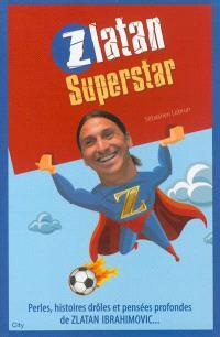 Zlatan superstar : perles, histoires drôles et pensées profondes de Zlatan Ibrahimovic...