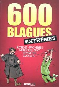 600 blagues extrêmes : blondes, proverbes, médecins, sexy, devinettes, avocats...