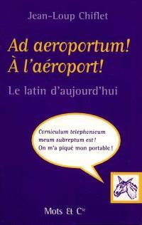 Ad aeroportum ! A l'aéroport ! : le latin d'aujourd'hui