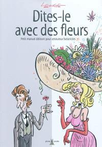 Dites-le avec des fleurs : petit manuel délirant pour amoureux botanistes