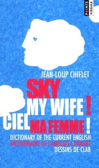 Sky my wife ! : dictionary of the current english = Ciel ma femme ! : dictionnaire de l'anglais courant