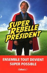 Super rebelle président : ensemble tout devient super possible