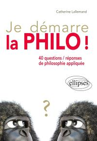 Je démarre la philo ! : 40 questions-réponses de philosophie appliquée