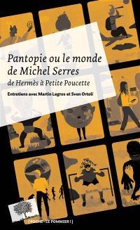 Pantopie ou Le monde de Michel Serres : de Hermès à Petite Poucette : entretiens avec Martin Legros et Sven Ortoli