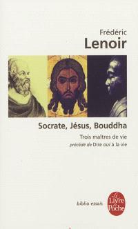 Socrate, Jésus, Bouddha : trois maîtres de vie; Précédé de Dire oui à la vie