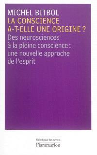 La conscience a-t-elle une origine ? : des neurosciences à la pleine conscience : une nouvelle approche de l'esprit