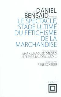 Le spectacle, stade ultime du fétichisme de la marchandise : Marx, Marcuse, Debord, Lefebvre, Baudrillard, etc.
