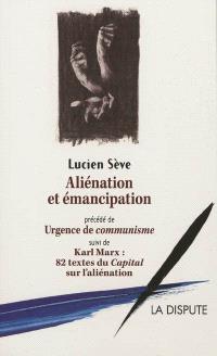 Aliénation et émancipation; Précédé de Urgence de communisme. Suivi de 82 textes du Capital sur l'aliénation