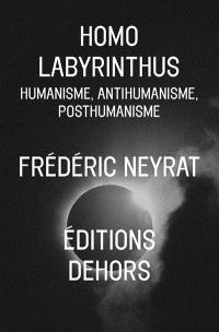 Homo labyrinthus : humanisme, anthumanisme, posthumanisme