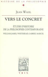 Vers le concret : études d'histoire de la philosophie contemporaine : William James, Whitehead, Gabriel Marcel
