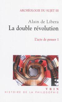 Archéologie du sujet. Volume 3, L'acte de penser. 1, La double révolution