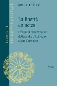 La liberté en actes : éthique et métaphysique, d'Alexandre d'Aphrodise à Jean Duns Scot