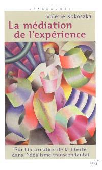 La médiation de l'expérience : sur l'incarnation de la liberté dans l'idéalisme transcendantal