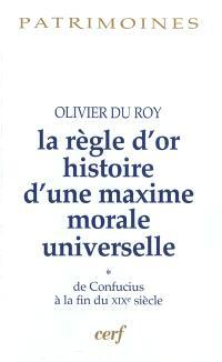 La règle d'or : histoire d'une maxime morale universelle. Volume 1, De Confucius à la fin du XIXe siècle