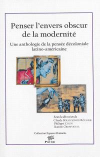Penser l'envers obscur de la modernité : une anthologie de la pensée décoloniale latino-américaine