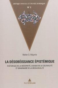 La désobéissance épistémique : rhétorique de la modernité, logique de la colonialité et grammaire de la décolonialité