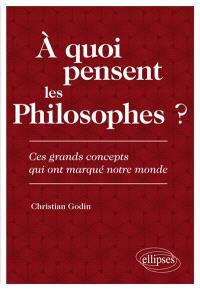 A quoi pensent les philosophes ? : ces grands concepts qui ont marqué notre monde
