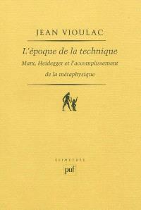 L'époque de la technique : Marx, Heidegger et l'accomplissement de la métaphysique